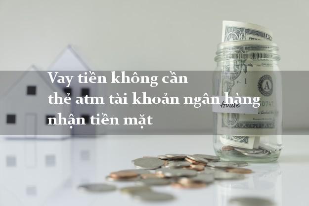 Vay tiền không cần thẻ atm tài khoản ngân hàng nhận tiền mặt