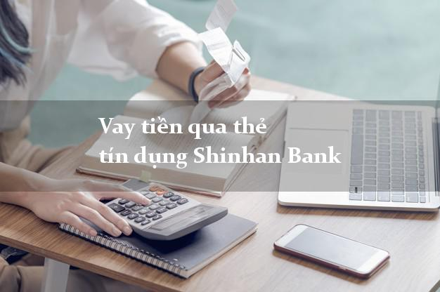 Vay tiền qua thẻ tín dụng Shinhan Bank