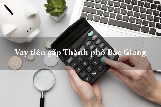 Vay tiền gấp Thành phố Bắc Giang